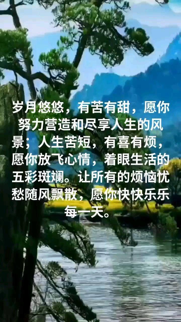 岁月悠悠,有苦有甜,愿你努力营造和尽享人生的风景;人生苦短,有喜有烦,愿你放飞心情,着眼生活的五彩斑斓。让所有的烦恼忧愁随风飘散,愿你快快乐乐每一天。