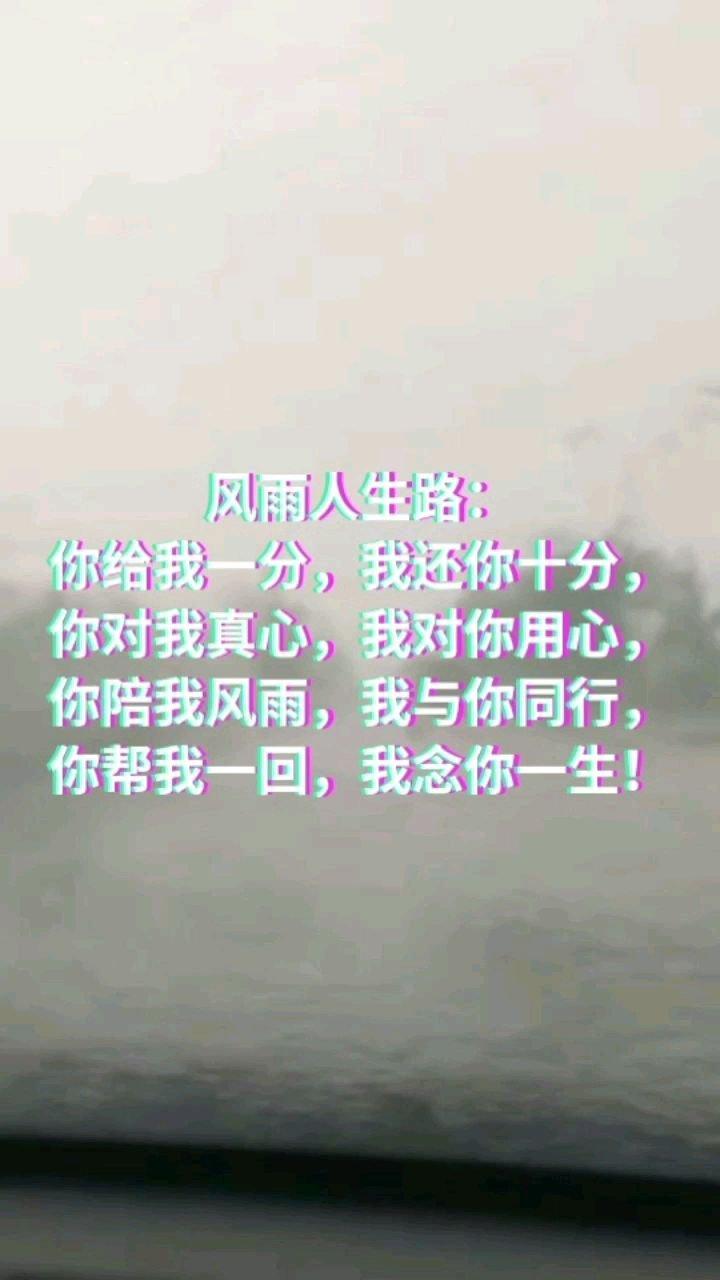 风雨人生路: 你给我一分,我还你十分, 你对我真心,我对你用心, 你陪我风雨,我与你同行, 你帮我一回,我念你一生!
