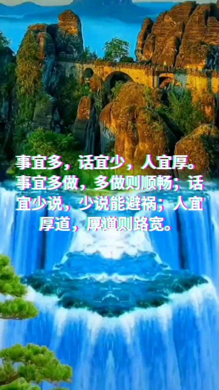 事宜多,话宜少,人宜厚。 事宜多做,多做则顺畅;话宜少说,少说能避祸;人宜厚道,厚道则路宽。