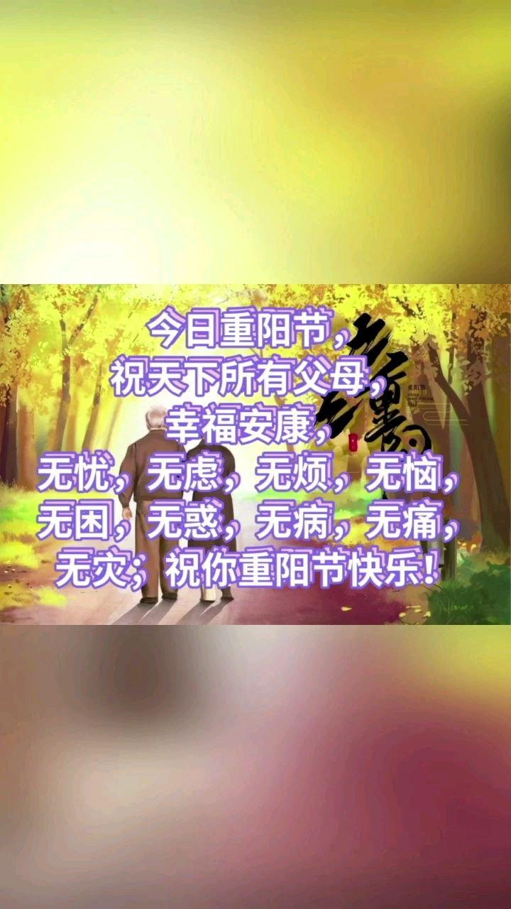今日重阳节, 祝天下所有父母, 幸福安康, 无忧,无虑,无烦,无恼,无困,无惑,无病,无痛,无灾;祝你重阳节快乐!