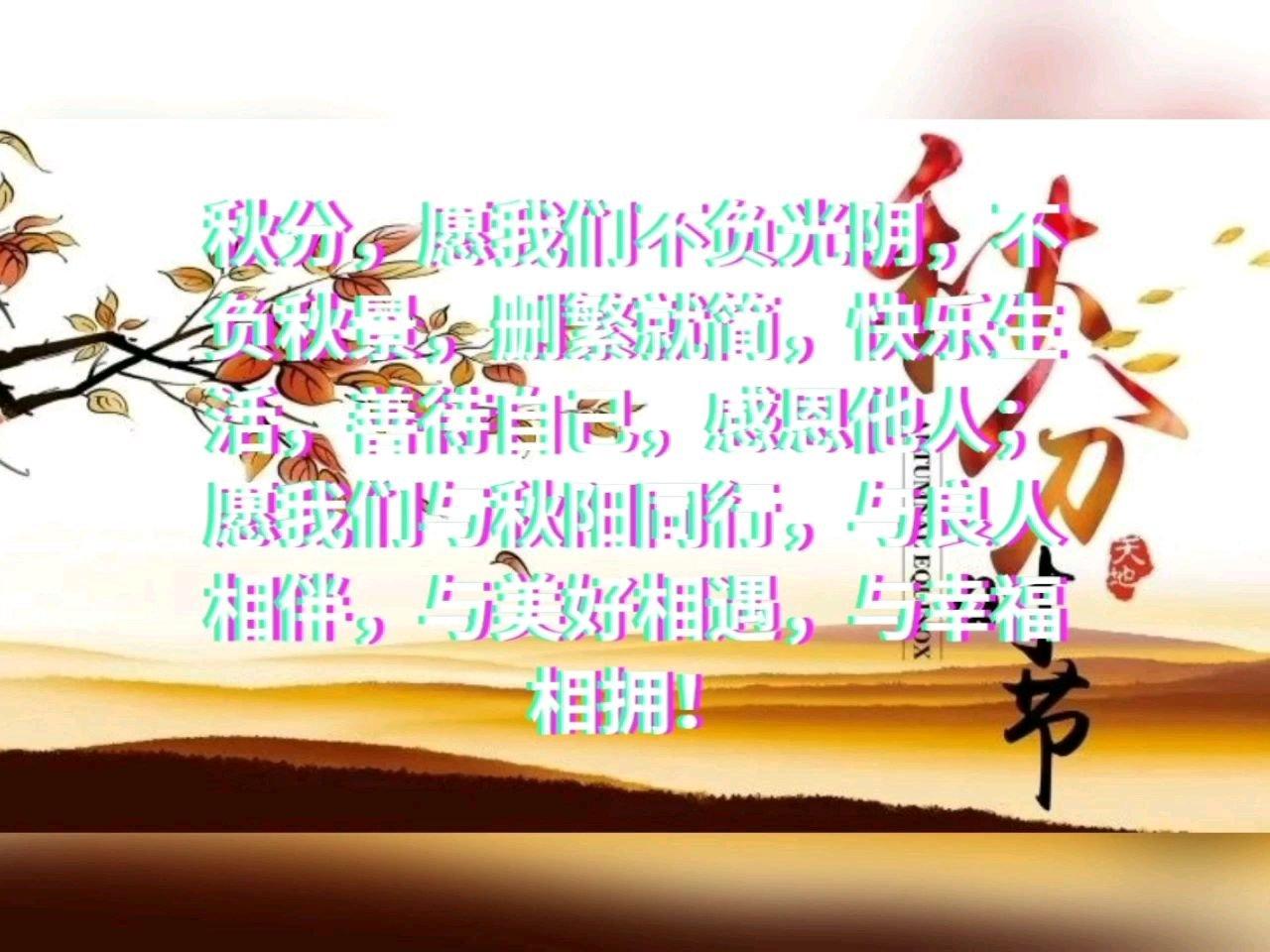 秋分,愿我们不负光阴,不负秋景,删繁就简,快乐生活,善待自己,感恩他人;愿我们与秋阳同行,与良人相伴,与美好相遇,与幸福相拥!