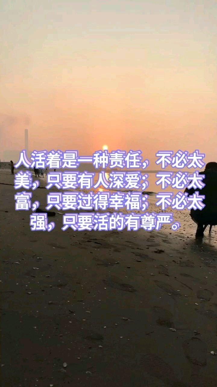人活着是一种责任,不必太美,只要有人深爱;不必太富,只要过得幸福;不必太强,只要活的有尊严。