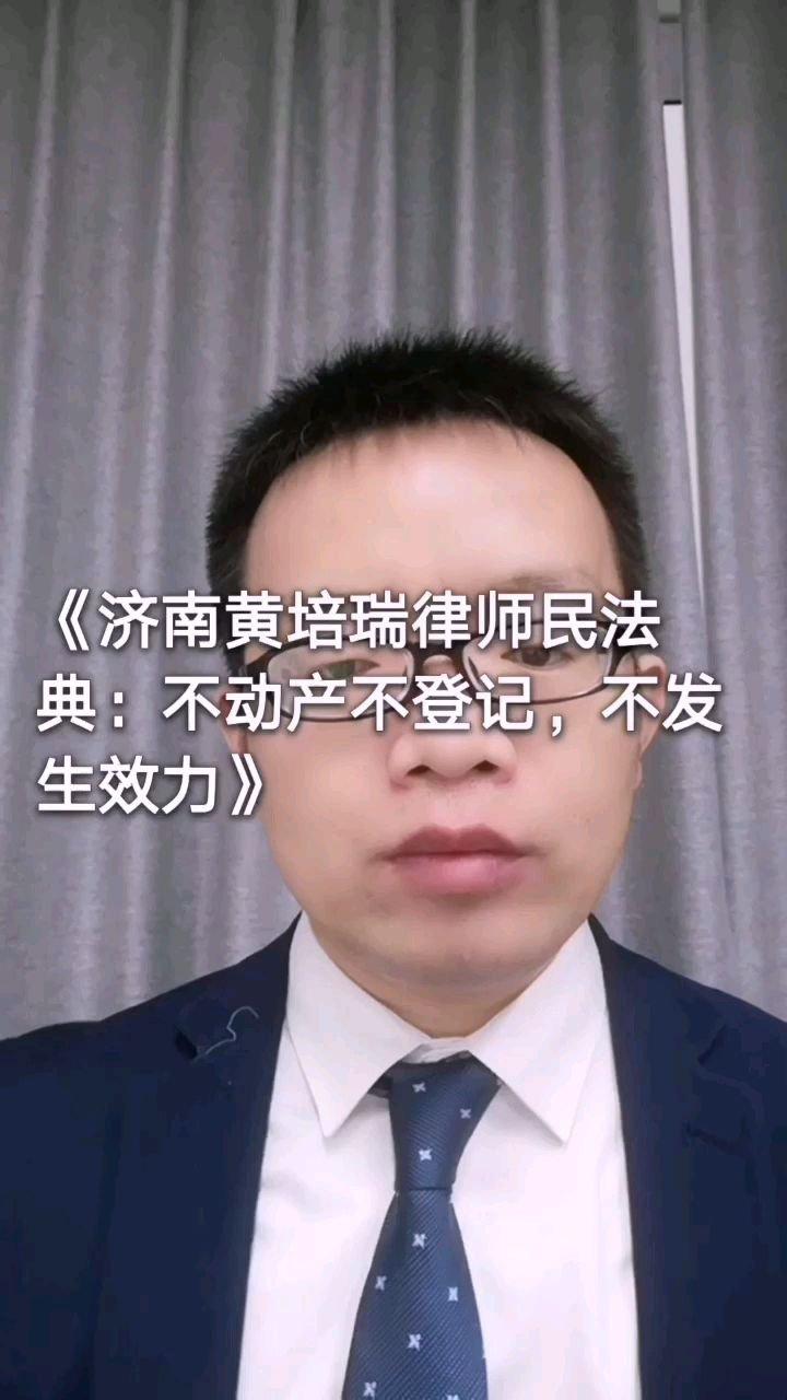 《济南黄培瑞律师民法典:不动产不登记,不发生效力》
